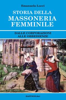 """Emanuela Locci, """"Storia della massoneria femminile. Dalle corporazioni alle obbedienze"""", Roma, Bastogi, 2017, 167 pp."""