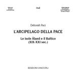 """Deborah Paci, """"L'arcipelago della pace. Le isole Åland e il Baltico (XIX-XXI secolo)"""", Milano, Unicopli, 2016"""