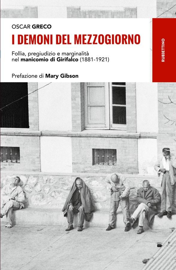 Oscar GRECO, I demoni del mezzogiorno. Follia, pregiudizio e marginalità nel manicomio di Girifalco (1881-1921), Soveria Mannelli, Rubbettino, 2018, 256 pp.