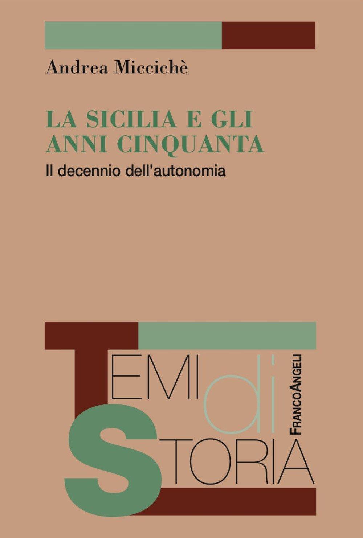 Andrea MICCICHÈ, <em>La Sicilia e gli anni Cinquanta. Il decennio dell'autonomia</em>, Milano, Franco Angeli, 2017, 262 pp.