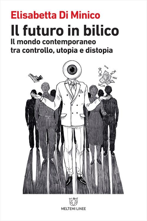 Elisabetta DI MINICO, Il futuro in bilico. Il mondo contemporaneo tra controllo, utopia e distopia, Roma, Meltemi, 2018, 422 pp.