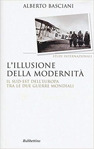 Alberto BASCIANI, L'illusione della modernità. Il sud-est dell'Europa tra le due guerre mondiali, Soveria Mannelli, Rubbettino, 2016, 476 pp.
