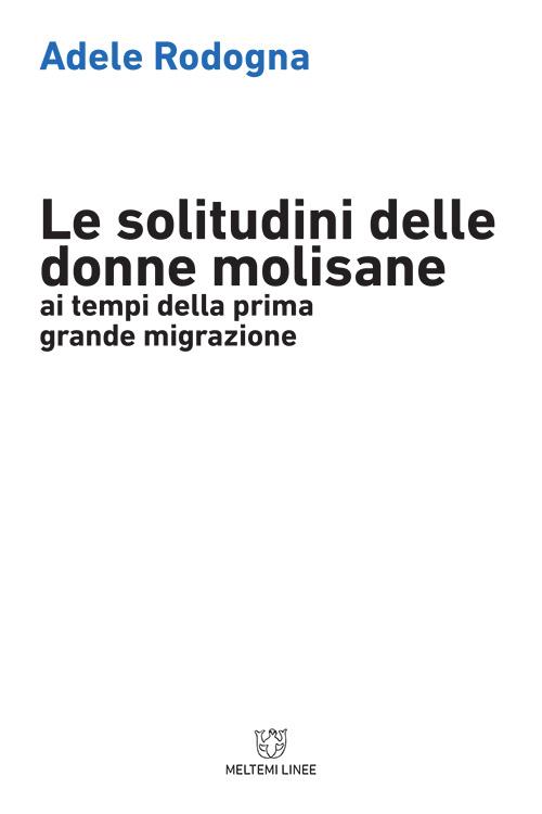 Adele RODOGNA, Le solitudini delle donne molisane ai tempi della prima grande migrazione, Milano, Meltemi, 2018, 253 pp.