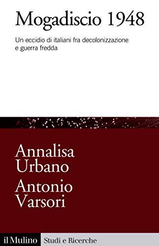 Annalisa URBANO, Antonio VARSORI, Mogadiscio 1948. Un eccidio di italiani fra decolonizzazione e guerra fredda, Bologna, Il Mulino, 2019, 296 pp.
