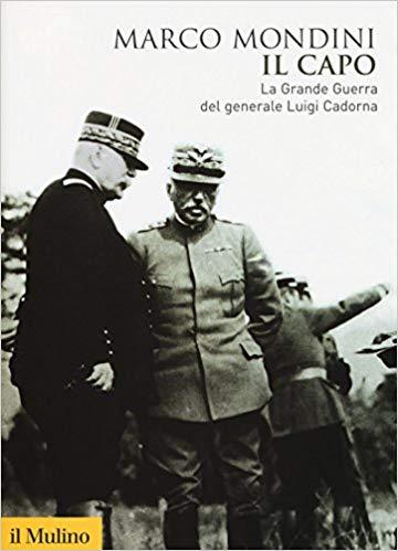 RECENSIONE: Marco MONDINI, Il capo. La grande guerra del generale Luigi Cadorna, Bologna, Il Mulino, 2017, 388 pp.