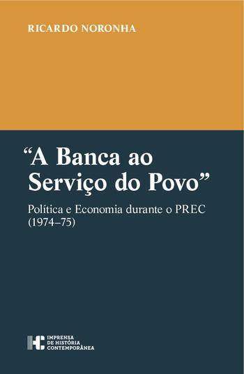 """Ricardo NORONHA, """"A Banca ao Serviço do Povo"""". Política e Economia durante o PREC (1974–75), Lisboa, Imprensa de História Contemporânea, 2018, 357 pp."""