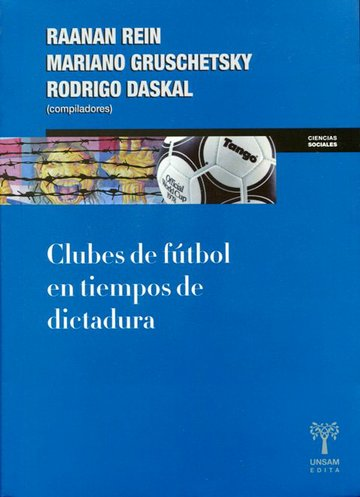 "Raanan REIN, Rodrigo DASKAL, Mariano GRUSCHETSKY, ""Clubes de Fútbol en Tiempos de Dictadura"", Buenos Aires, UNSAM, 2018, 296 pp."