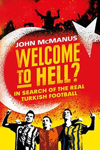 """John McMANUS, """"Welcome to Hell? In Search of the Real Turkish Football"""", London, Orion Publishing Group, 2018, 384 pp."""
