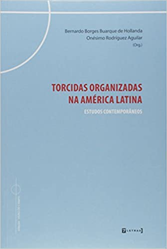 """Bernardo Borges BUARQUE DE HOLLANDA, Onésimo Gerardo RODRIGUEZ AGUILAR (org.), """"Torcidas Organizadas na América Latina"""", Rio de Janeiro, 7Letras, 2017, 230 pp."""