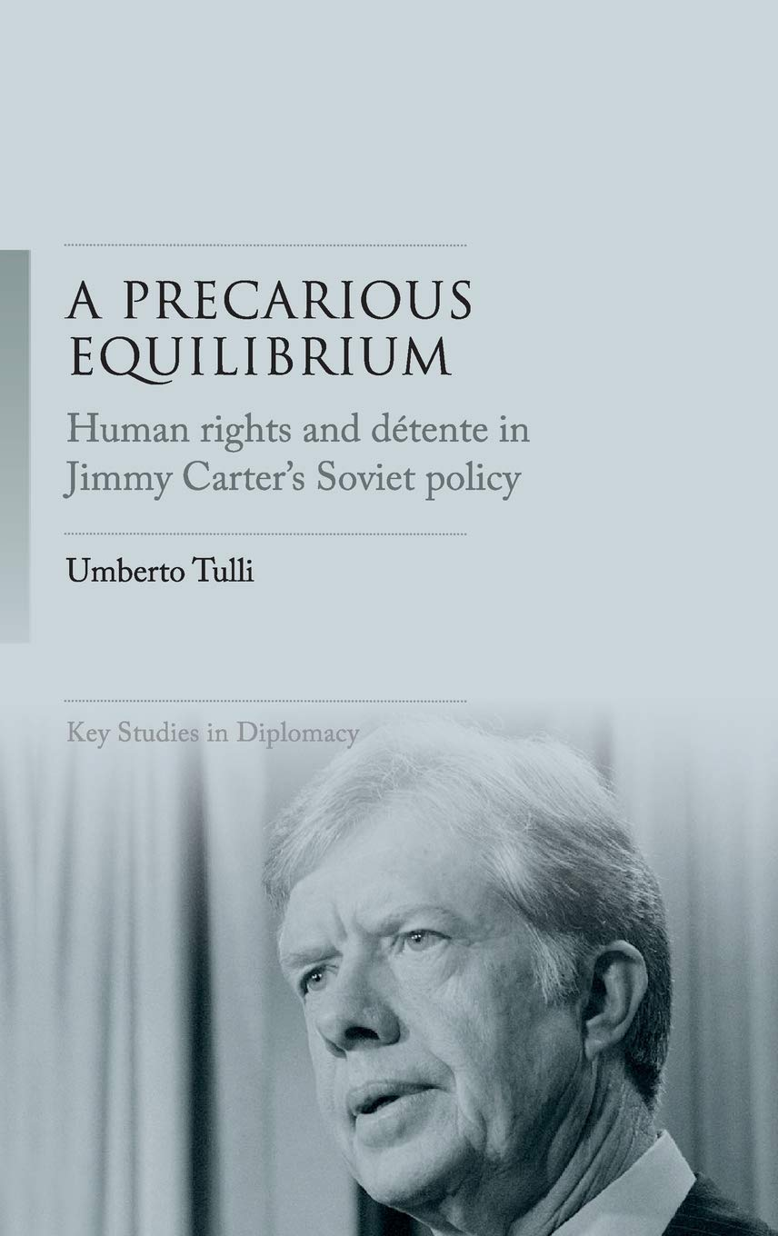 "Umberto TULLI, ""A Precarious Equilibrium. Human rights and Détente in Jimmy Carter's Soviet Policy"", Manchester, Manchester University Press, 2020, 224 pp."