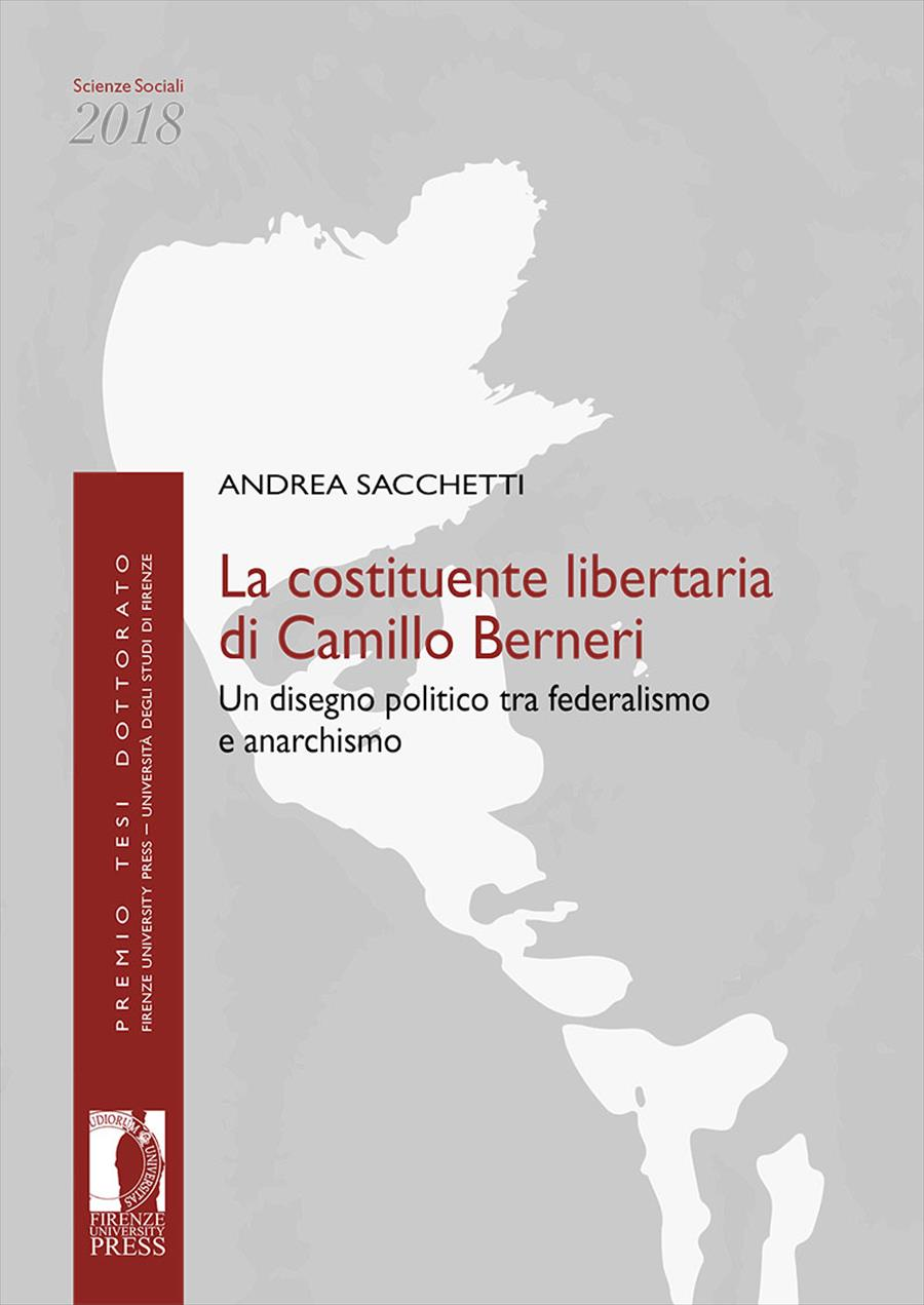 """Andrea SACCHETTI, """"La costituente libertaria di Camillo Berneri. Un disegno politico tra federalismo e anarchismo"""", Firenze, Firenze University Press, 2019, 234 pp."""