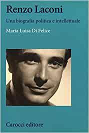 """Maria Luisa DI FELICE, """"Renzo Laconi. Una biografia politica e intellettuale"""", Roma, Carocci, 2019, 685 pp."""