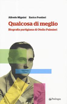"""RECENSIONE: Alfredo MIGNINI, Enrico PONTIERI, """"Qualcosa di meglio. Biografia partigiana di Otello Palmieri"""", Bologna, Pendragon, 2019, 222 pp."""
