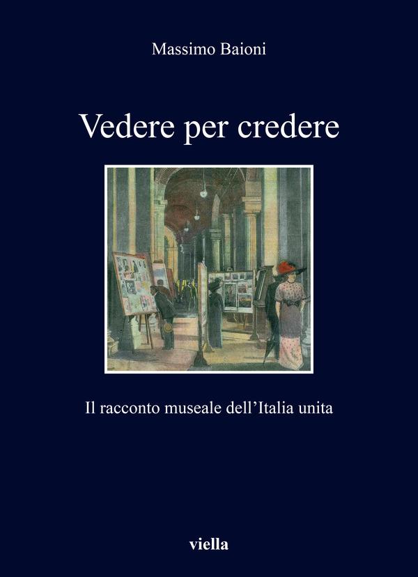 """Massimo BAIONI, """"Vedere per credere. Il racconto museale dell'Italia unita"""", Roma, Viella, 2020, 265 pp."""